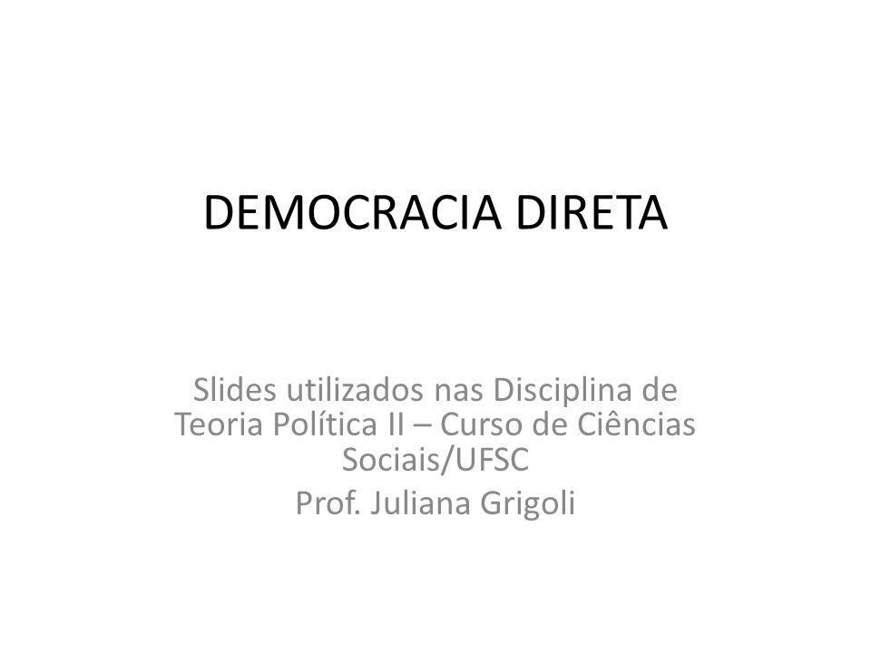 DEMOCRACIA DIRETA Slides utilizados nas Disciplina de Teoria Política II – Curso de Ciências Sociais/UFSC Prof. Juliana Grigoli