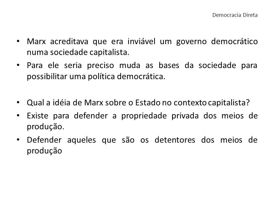 Marx acreditava que era inviável um governo democrático numa sociedade capitalista. Para ele seria preciso muda as bases da sociedade para possibilita
