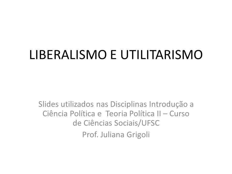 LIBERALISMO E UTILITARISMO Slides utilizados nas Disciplinas Introdução a Ciência Política e Teoria Política II – Curso de Ciências Sociais/UFSC Prof.