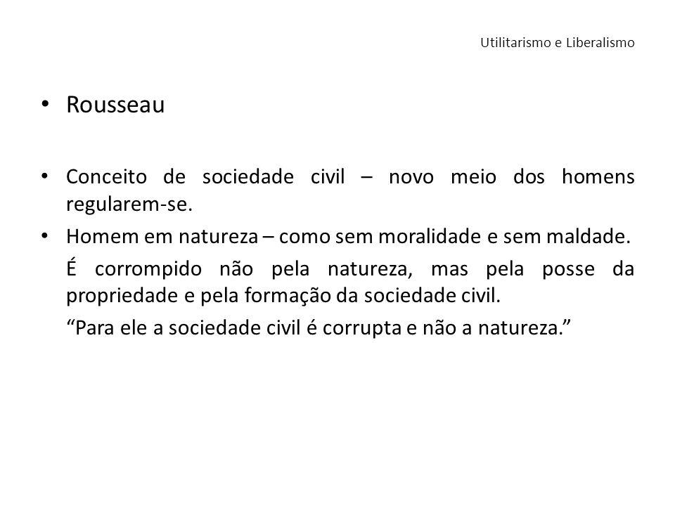 Rousseau Conceito de sociedade civil – novo meio dos homens regularem-se. Homem em natureza – como sem moralidade e sem maldade. É corrompido não pela