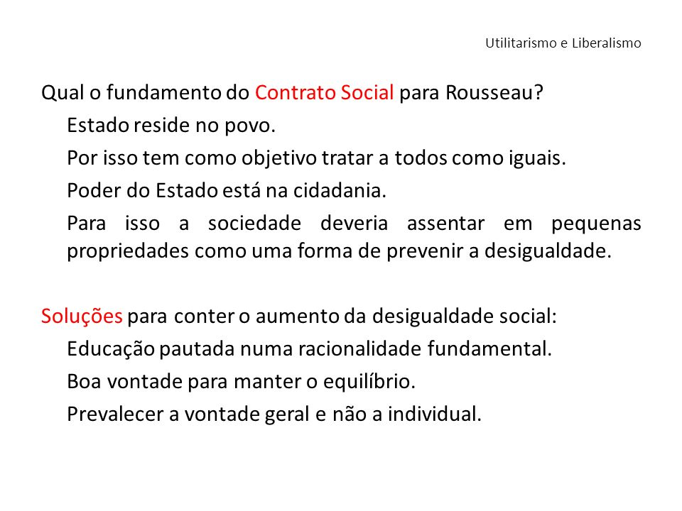 Qual o fundamento do Contrato Social para Rousseau? Estado reside no povo. Por isso tem como objetivo tratar a todos como iguais. Poder do Estado está