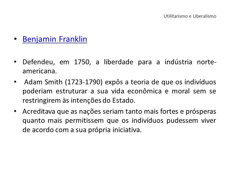 Benjamin Franklin Benjamin Franklin Defendeu, em 1750, a liberdade para a indústria norte- americana. Adam Smith (1723-1790) expôs a teoria de que os