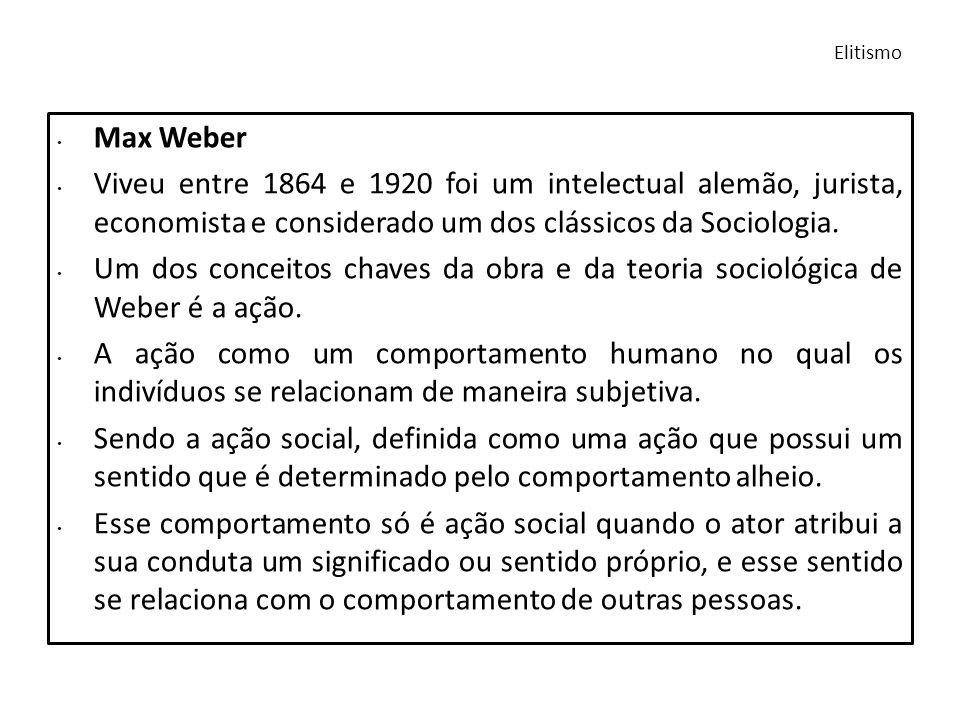 Elitismo Max Weber Viveu entre 1864 e 1920 foi um intelectual alemão, jurista, economista e considerado um dos clássicos da Sociologia. Um dos conceit
