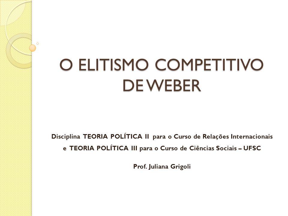 O ELITISMO COMPETITIVO DE WEBER Disciplina TEORIA POLÍTICA II para o Curso de Relações Internacionais e TEORIA POLÍTICA III para o Curso de Ciências Sociais – UFSC Prof.