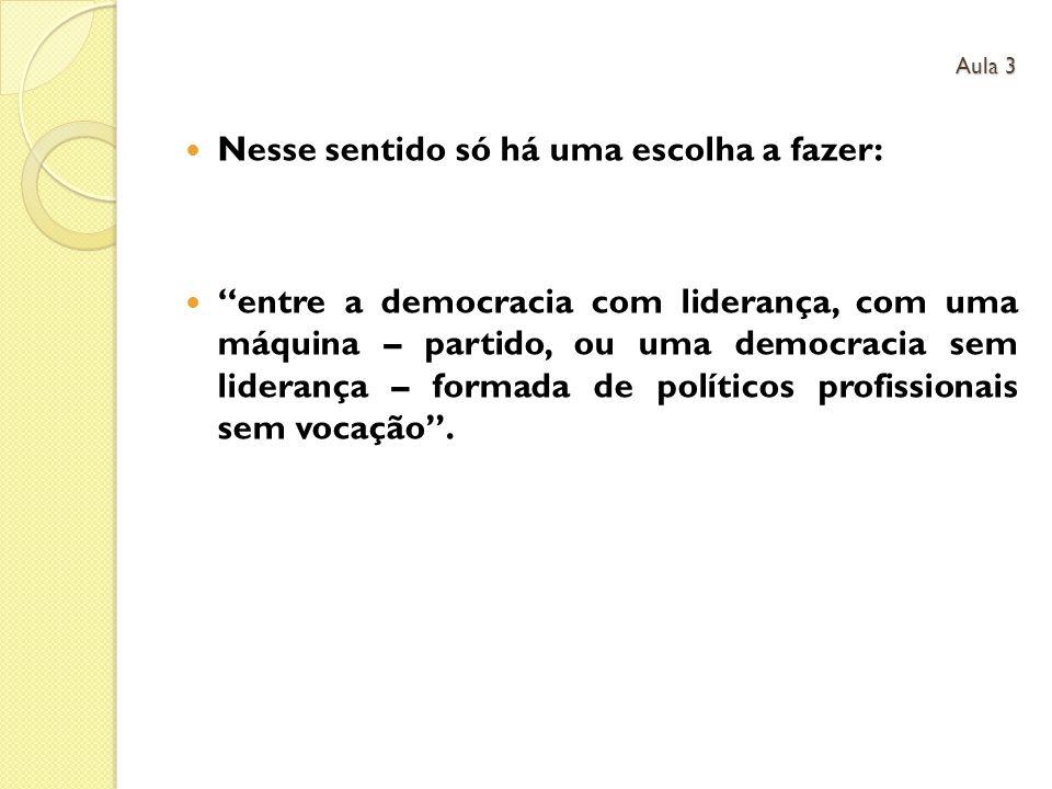 Nesse sentido só há uma escolha a fazer: entre a democracia com liderança, com uma máquina – partido, ou uma democracia sem liderança – formada de pol