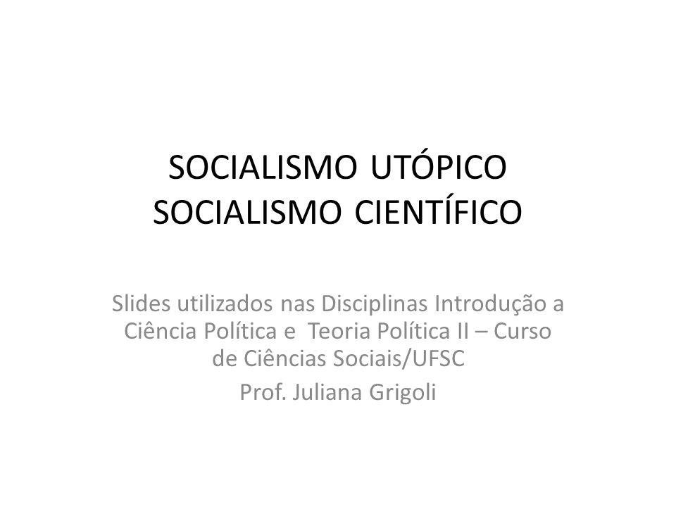 SOCIALISMO UTÓPICO SOCIALISMO CIENTÍFICO Slides utilizados nas Disciplinas Introdução a Ciência Política e Teoria Política II – Curso de Ciências Soci