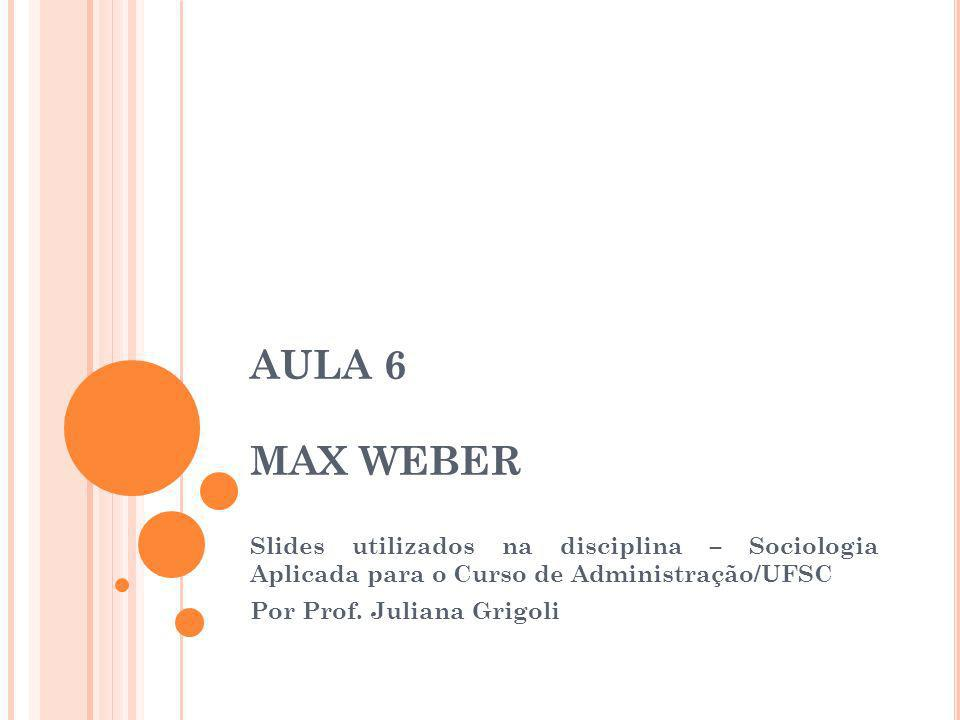 AULA 6 MAX WEBER Slides utilizados na disciplina – Sociologia Aplicada para o Curso de Administração/UFSC Por Prof. Juliana Grigoli