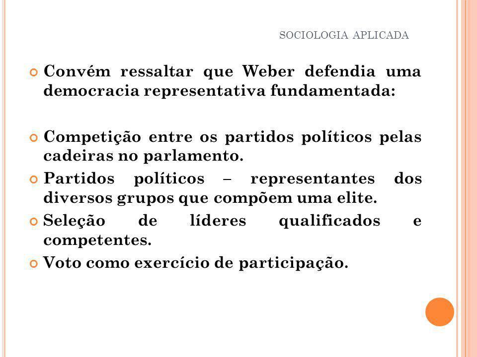 Convém ressaltar que Weber defendia uma democracia representativa fundamentada: Competição entre os partidos políticos pelas cadeiras no parlamento. P