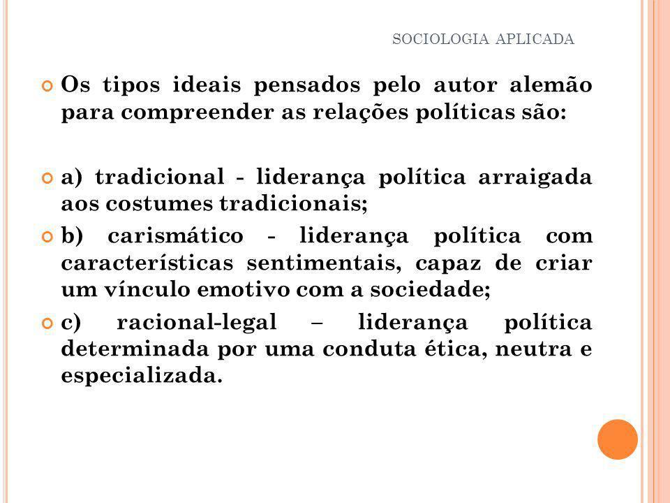 Os tipos ideais pensados pelo autor alemão para compreender as relações políticas são: a) tradicional - liderança política arraigada aos costumes trad