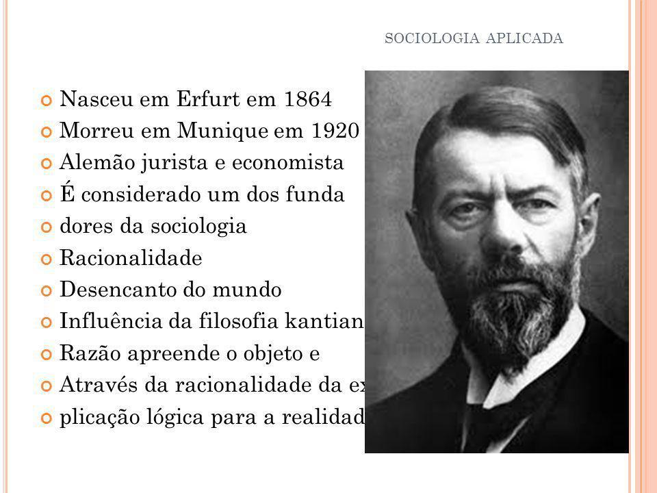 Nasceu em Erfurt em 1864 Morreu em Munique em 1920 Alemão jurista e economista É considerado um dos funda dores da sociologia Racionalidade Desencanto