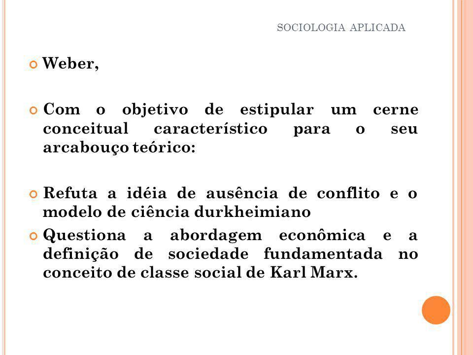 Weber, Com o objetivo de estipular um cerne conceitual característico para o seu arcabouço teórico: Refuta a idéia de ausência de conflito e o modelo