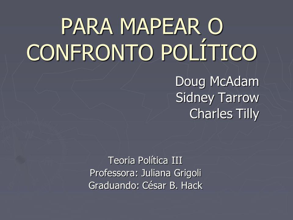 PARA MAPEAR O CONFRONTO POLÍTICO Doug McAdam Sidney Tarrow Charles Tilly Teoria Política III Professora: Juliana Grigoli Graduando: César B.