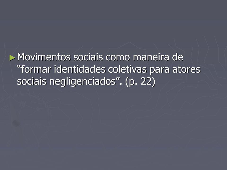 Movimentos sociais como maneira de formar identidades coletivas para atores sociais negligenciados. (p. 22) Movimentos sociais como maneira de formar