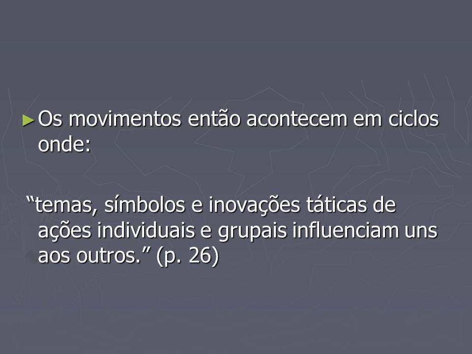 Os movimentos então acontecem em ciclos onde: Os movimentos então acontecem em ciclos onde: temas, símbolos e inovações táticas de ações individuais e grupais influenciam uns aos outros.