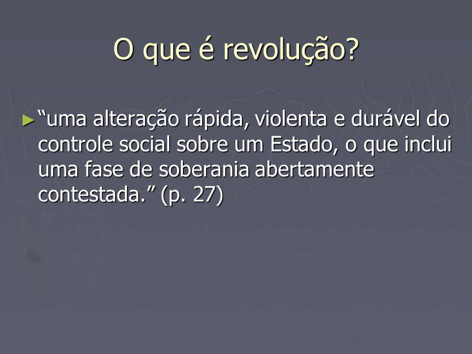 O que é revolução? uma alteração rápida, violenta e durável do controle social sobre um Estado, o que inclui uma fase de soberania abertamente contest