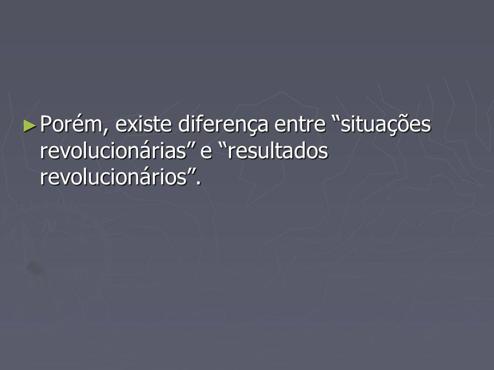 Porém, existe diferença entre situações revolucionárias e resultados revolucionários.