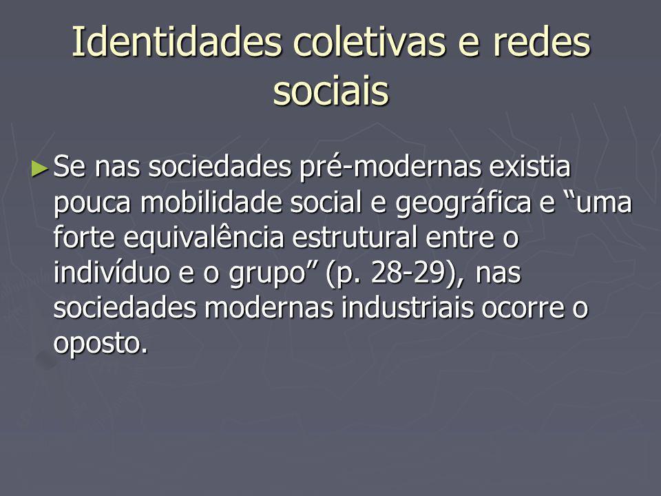 Identidades coletivas e redes sociais Se nas sociedades pré-modernas existia pouca mobilidade social e geográfica e uma forte equivalência estrutural entre o indivíduo e o grupo (p.