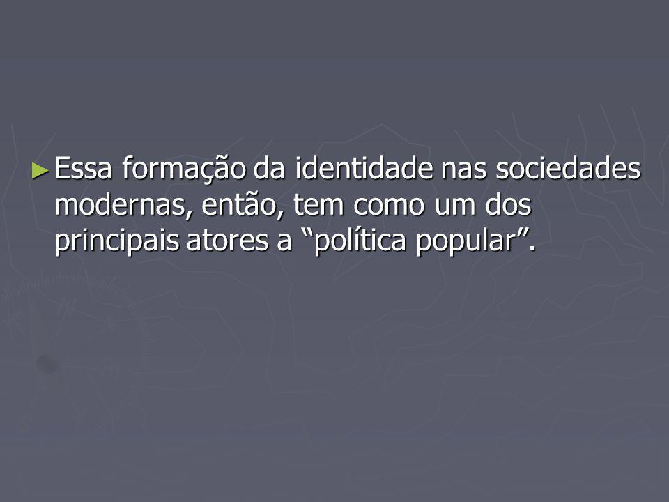 Essa formação da identidade nas sociedades modernas, então, tem como um dos principais atores a política popular. Essa formação da identidade nas soci