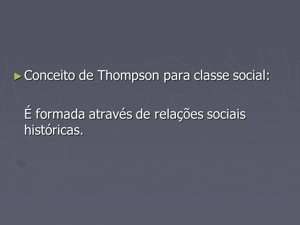 Conceito de Thompson para classe social: Conceito de Thompson para classe social: É formada através de relações sociais históricas.