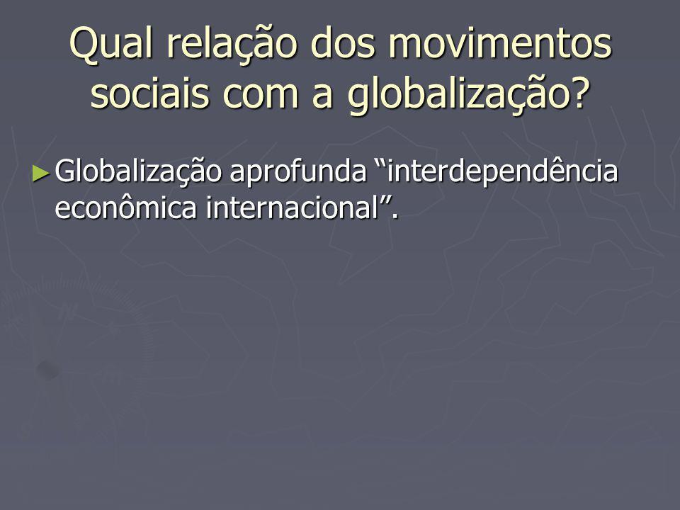 Qual relação dos movimentos sociais com a globalização? Globalização aprofunda interdependência econômica internacional. Globalização aprofunda interd