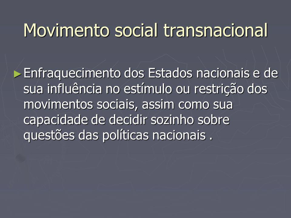 Movimento social transnacional Enfraquecimento dos Estados nacionais e de sua influência no estímulo ou restrição dos movimentos sociais, assim como s