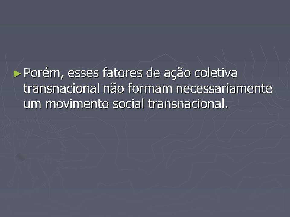 Porém, esses fatores de ação coletiva transnacional não formam necessariamente um movimento social transnacional. Porém, esses fatores de ação coletiv