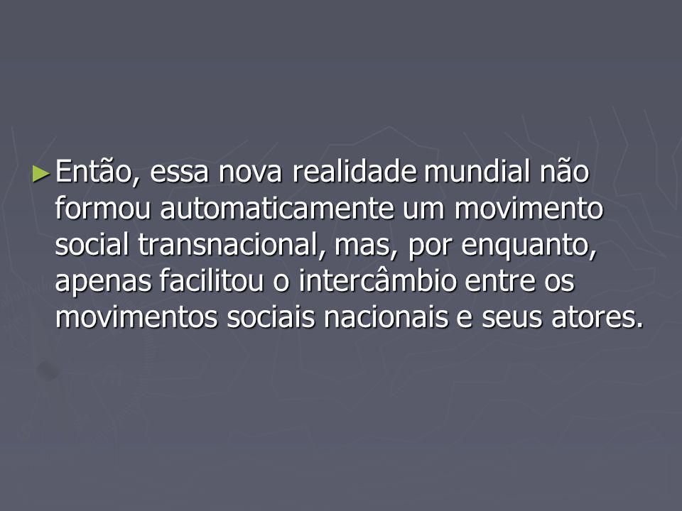 Então, essa nova realidade mundial não formou automaticamente um movimento social transnacional, mas, por enquanto, apenas facilitou o intercâmbio entre os movimentos sociais nacionais e seus atores.