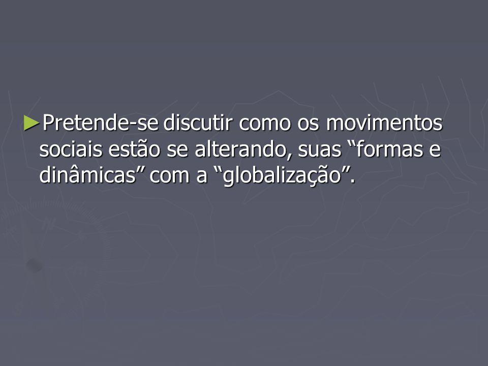 Pretende-se discutir como os movimentos sociais estão se alterando, suas formas e dinâmicas com a globalização. Pretende-se discutir como os movimento