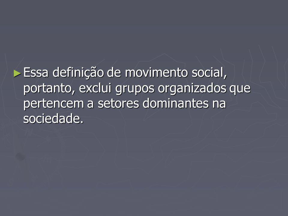 Essa definição de movimento social, portanto, exclui grupos organizados que pertencem a setores dominantes na sociedade. Essa definição de movimento s