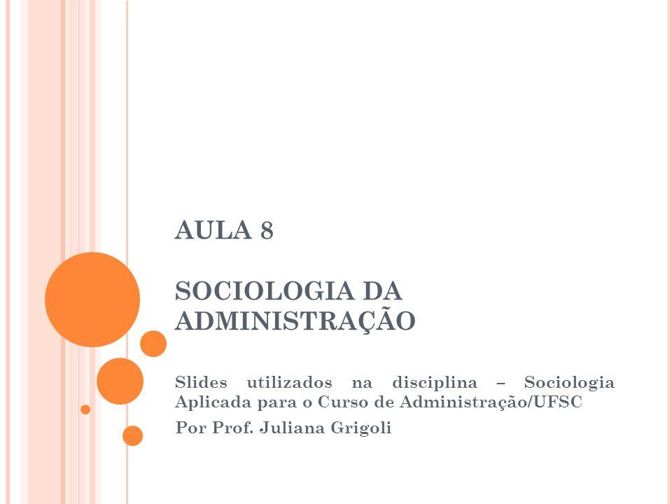 Slides utilizados na disciplina – Sociologia Aplicada para o Curso de Administração/UFSC Por Prof. Juliana Grigoli AULA 8 SOCIOLOGIA DA ADMINISTRAÇÃO