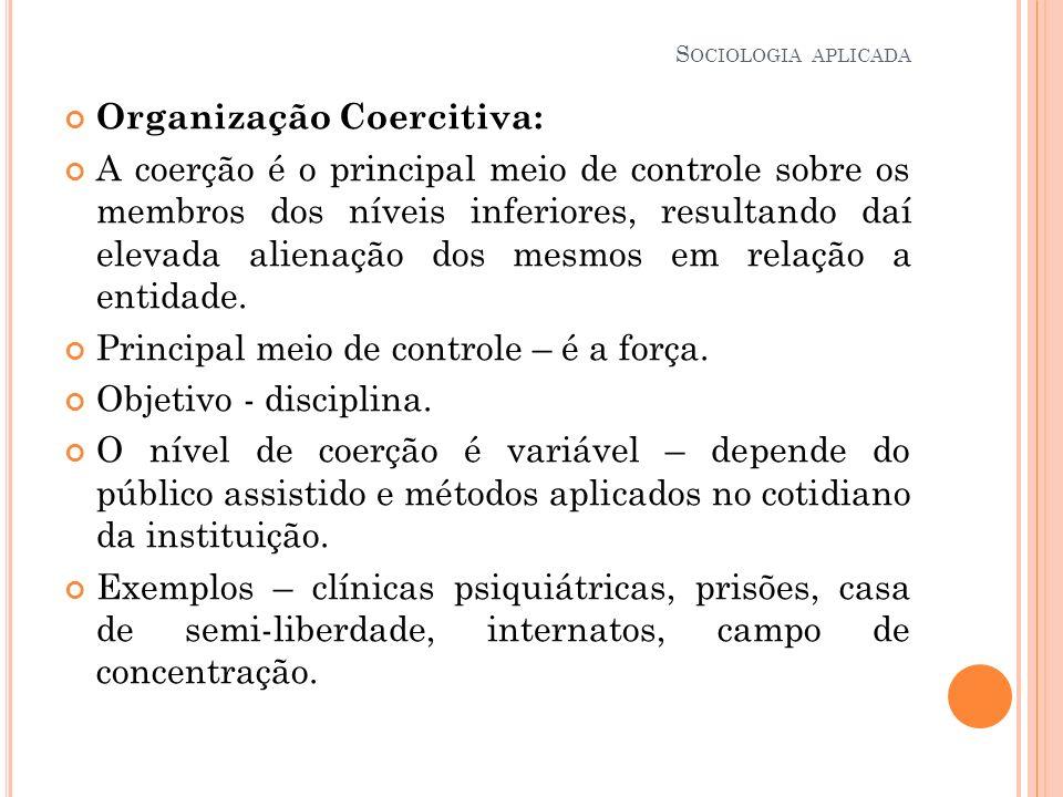 Organização Coercitiva: A coerção é o principal meio de controle sobre os membros dos níveis inferiores, resultando daí elevada alienação dos mesmos e