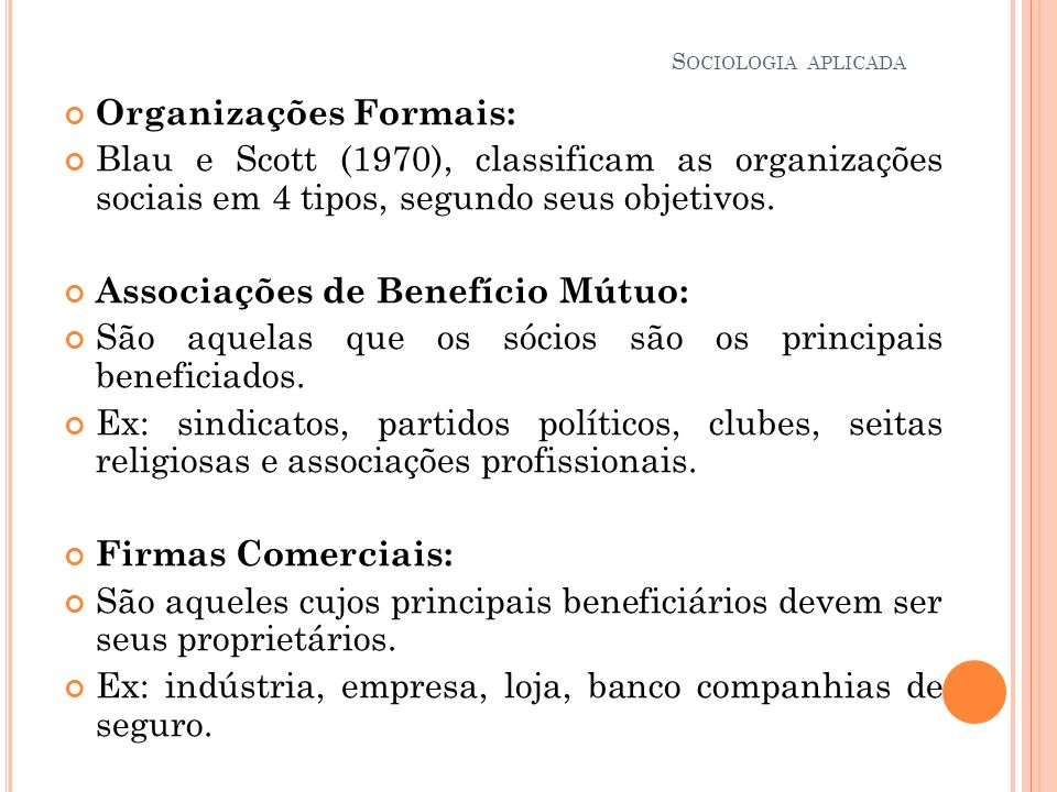 Organizações Formais: Blau e Scott (1970), classificam as organizações sociais em 4 tipos, segundo seus objetivos. Associações de Benefício Mútuo: São