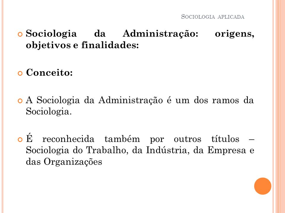 S OCIOLOGIA APLICADA Sociologia da Administração: origens, objetivos e finalidades: Conceito: A Sociologia da Administração é um dos ramos da Sociolog