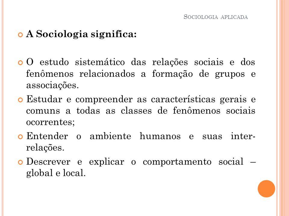 A Sociologia significa: O estudo sistemático das relações sociais e dos fenômenos relacionados a formação de grupos e associações. Estudar e compreend