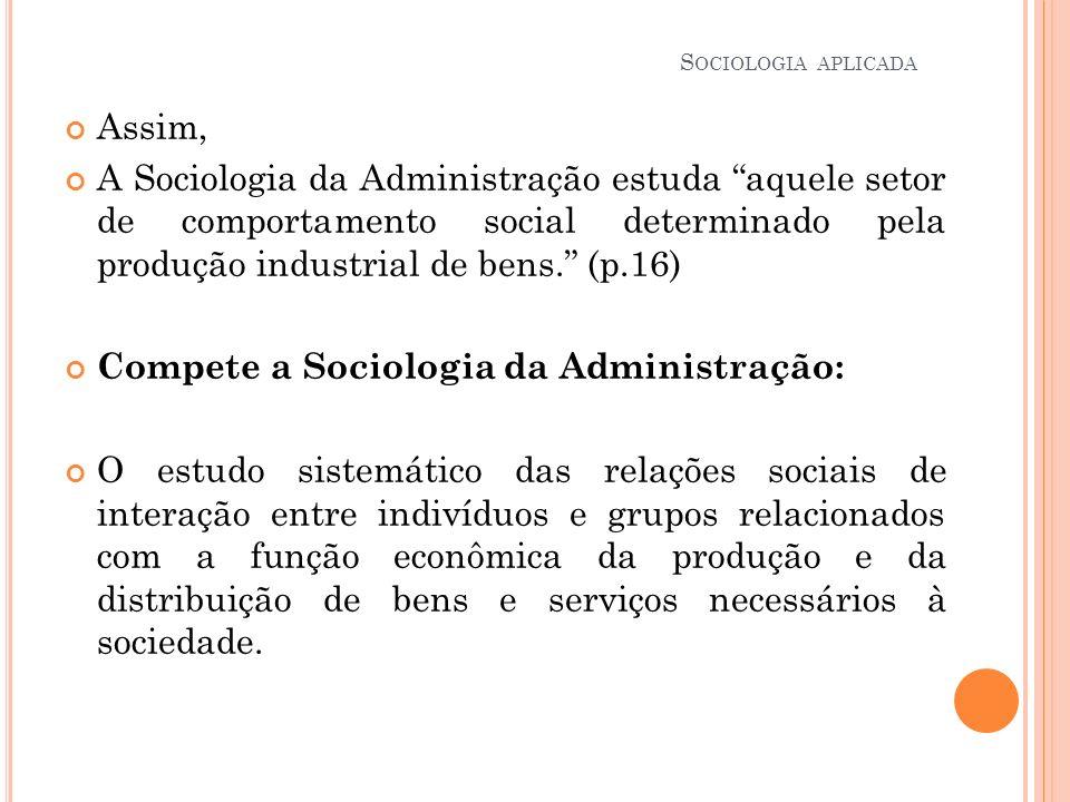 Assim, A Sociologia da Administração estuda aquele setor de comportamento social determinado pela produção industrial de bens. (p.16) Compete a Sociol