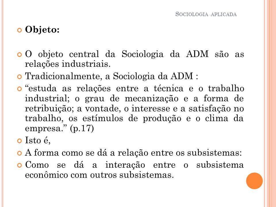 Objeto: O objeto central da Sociologia da ADM são as relações industriais. Tradicionalmente, a Sociologia da ADM : estuda as relações entre a técnica