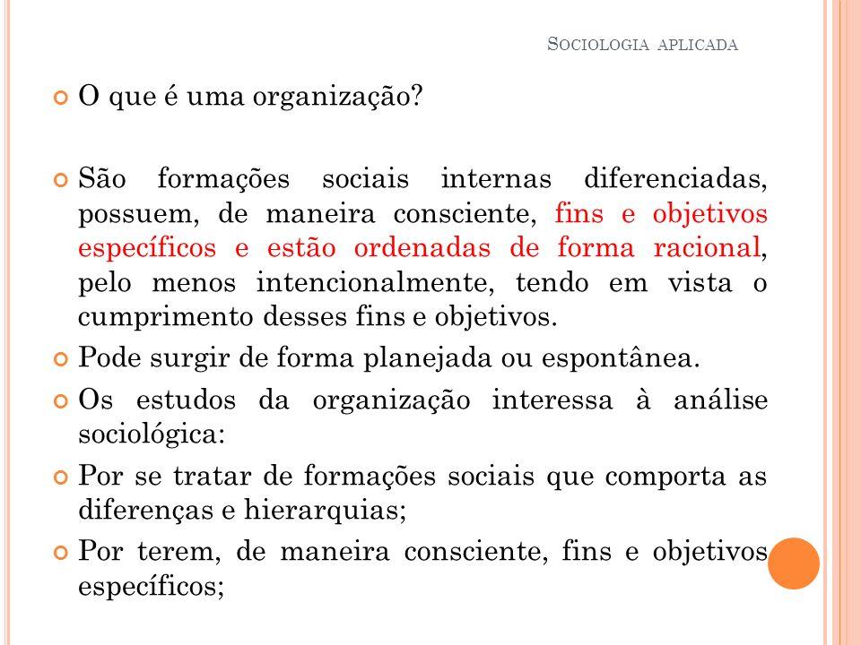 O que é uma organização? São formações sociais internas diferenciadas, possuem, de maneira consciente, fins e objetivos específicos e estão ordenadas