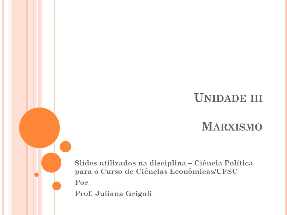 U NIDADE III M ARXISMO Slides utilizados na disciplina – Ciência Política para o Curso de Ciências Econômicas/UFSC Por Prof. Juliana Grigoli