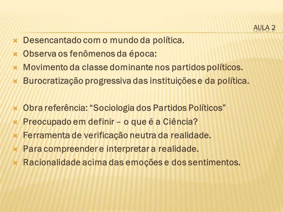 Desencantado com o mundo da política. Observa os fenômenos da época: Movimento da classe dominante nos partidos políticos. Burocratização progressiva
