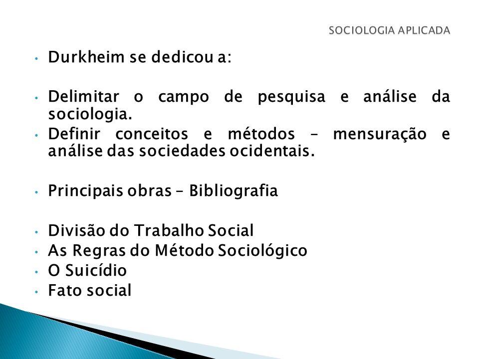 Durkheim se dedicou a: Delimitar o campo de pesquisa e análise da sociologia. Definir conceitos e métodos – mensuração e análise das sociedades ociden