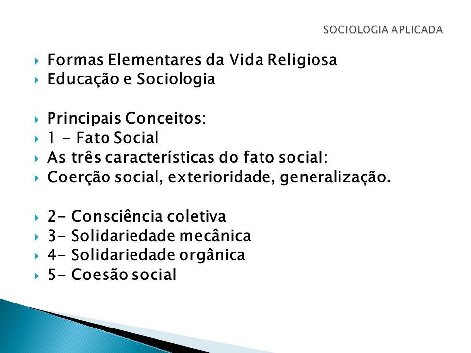 Formas Elementares da Vida Religiosa Educação e Sociologia Principais Conceitos: 1 - Fato Social As três características do fato social: Coerção socia