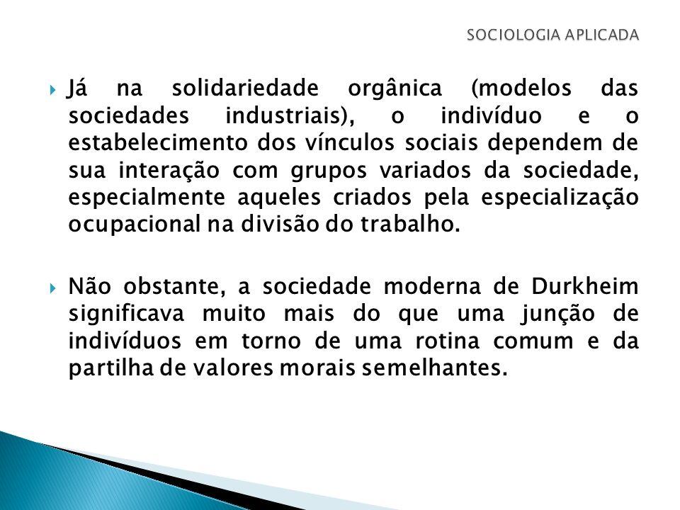 Já na solidariedade orgânica (modelos das sociedades industriais), o indivíduo e o estabelecimento dos vínculos sociais dependem de sua interação com