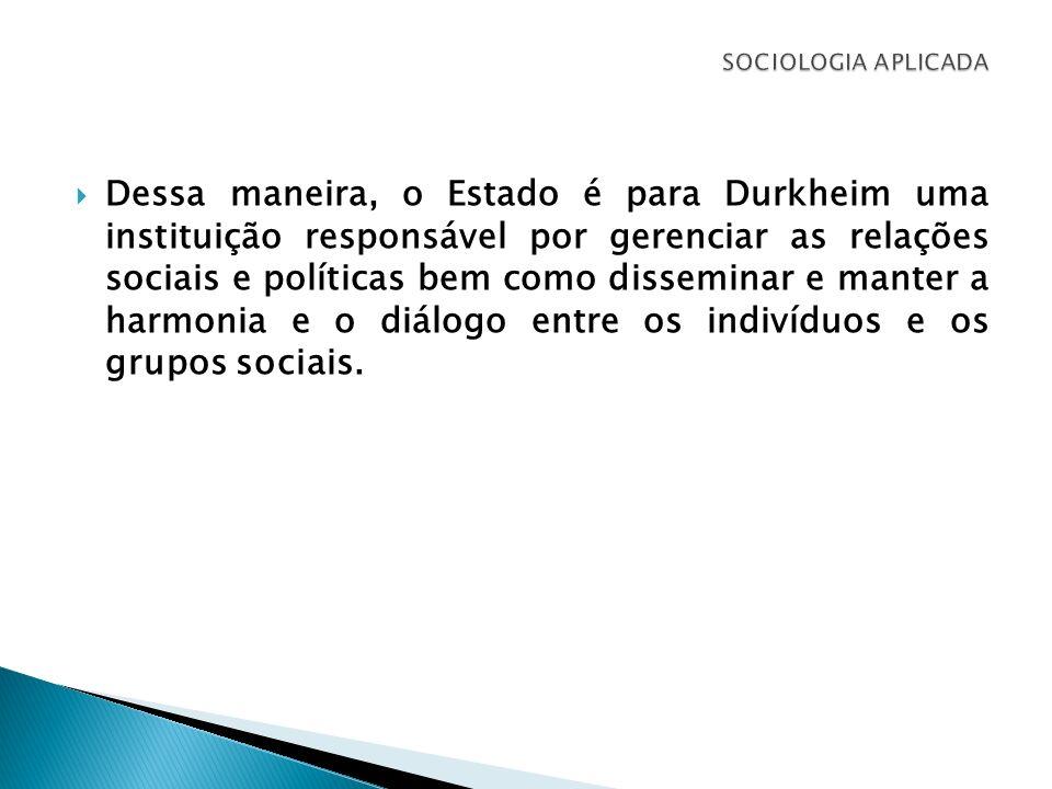 Dessa maneira, o Estado é para Durkheim uma instituição responsável por gerenciar as relações sociais e políticas bem como disseminar e manter a harmo