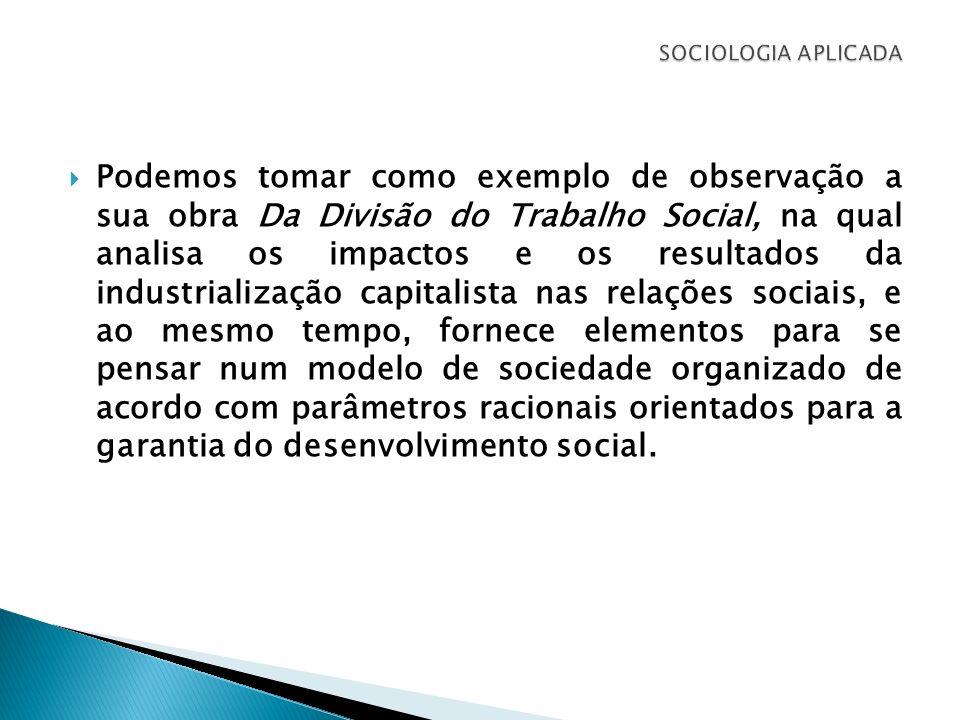 Podemos tomar como exemplo de observação a sua obra Da Divisão do Trabalho Social, na qual analisa os impactos e os resultados da industrialização cap