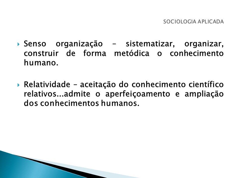 Senso organização – sistematizar, organizar, construir de forma metódica o conhecimento humano. Relatividade – aceitação do conhecimento científico re