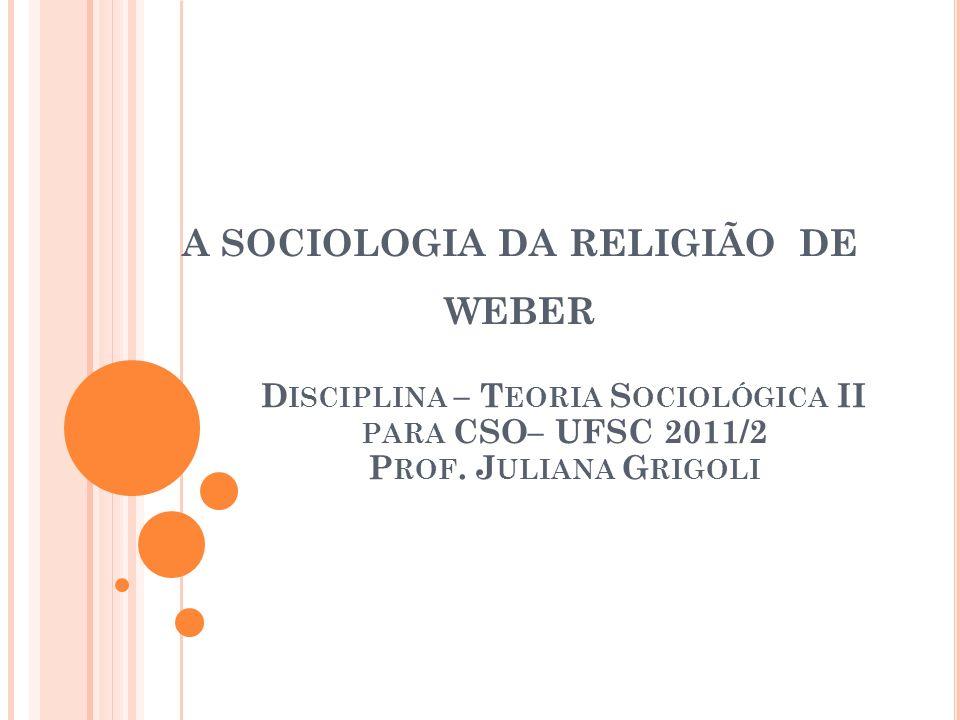 A SOCIOLOGIA DA RELIGIÃO DE WEBER D ISCIPLINA – T EORIA S OCIOLÓGICA II PARA CSO– UFSC 2011/2 P ROF. J ULIANA G RIGOLI