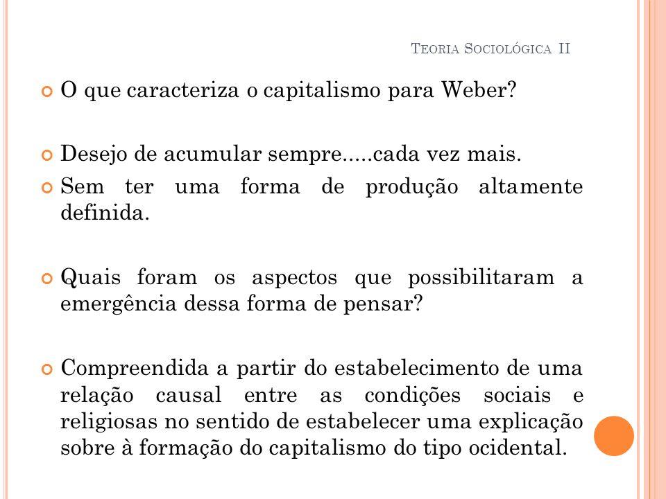 O que caracteriza o capitalismo para Weber? Desejo de acumular sempre.....cada vez mais. Sem ter uma forma de produção altamente definida. Quais foram
