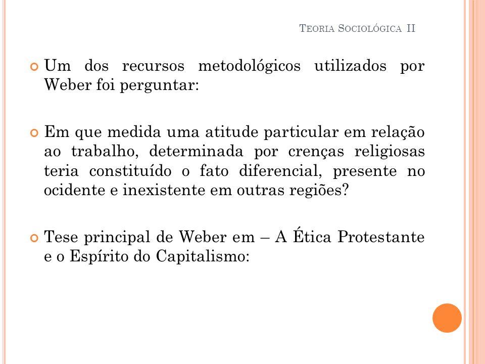 Um dos recursos metodológicos utilizados por Weber foi perguntar: Em que medida uma atitude particular em relação ao trabalho, determinada por crenças
