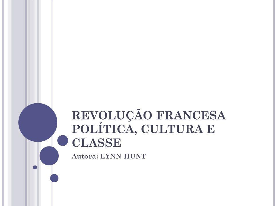 REVOLUÇÃO FRANCESA POLÍTICA, CULTURA E CLASSE Autora: LYNN HUNT