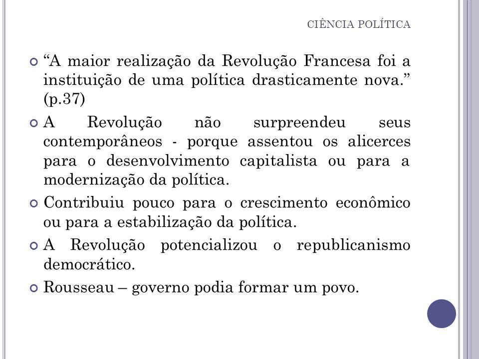 A maior realização da Revolução Francesa foi a instituição de uma política drasticamente nova. (p.37) A Revolução não surpreendeu seus contemporâneos